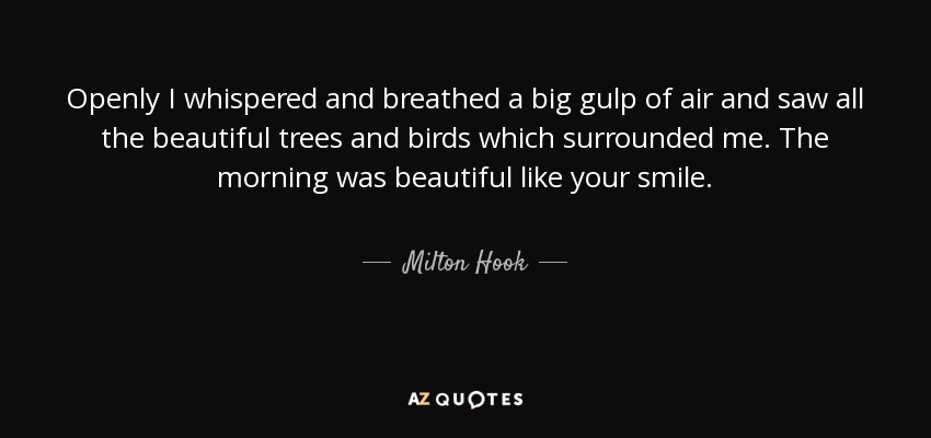Openly I whispered and breathed a big gulp of air and saw all the beautiful trees and birds which surrounded me. The morning was beautiful like your smile. - Milton Hook