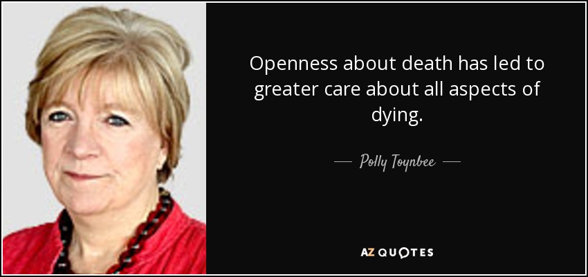 Openness about death has led to greater care about all aspects of dying. - Polly Toynbee