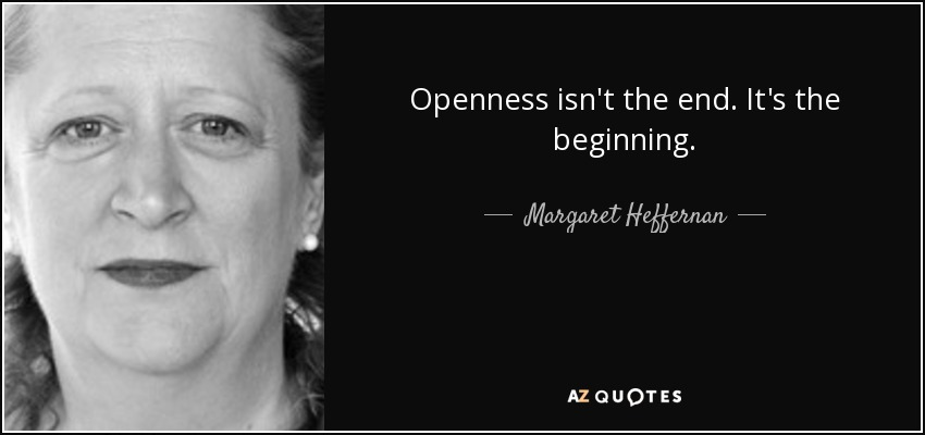 Openness isn't the end; it's the beginning. - Margaret Heffernan