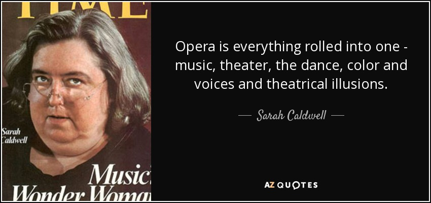 Opera is everything rolled into one - music, theater, the dance, color and voices and theatrical illusions. - Sarah Caldwell