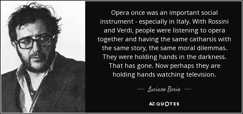 Opera once was an important social instrument - especially in Italy. With Rossini and Verdi, people were listening to opera together and having the same catharsis with the same story, the same moral dilemmas. They were holding hands in the darkness. That has gone. Now perhaps they are holding hands watching television. - Luciano Berio