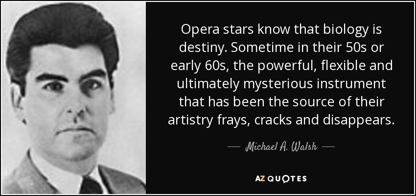 Opera stars know that biology is destiny. Sometime in their 50s or early 60s, the powerful, flexible and ultimately mysterious instrument that has been the source of their artistry frays, cracks and disappears. - Michael A. Walsh