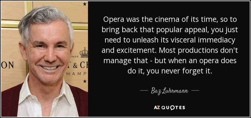 Opera was the cinema of its time, so to bring back that popular appeal, you just need to unleash its visceral immediacy and excitement. Most productions don't manage that - but when an opera does do it, you never forget it. - Baz Luhrmann