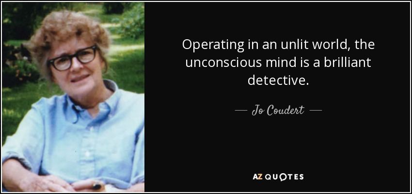 Operating in an unlit world, the unconscious mind is a brilliant detective. - Jo Coudert