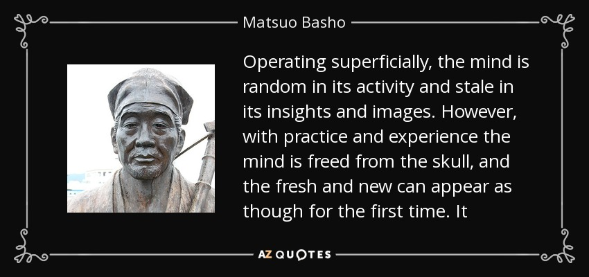 Operating superficially, the mind is random in its activity and stale in its insights and images. However, with practice and experience the mind is freed from the skull, and the fresh and new can appear as though for the first time. It - Matsuo Basho