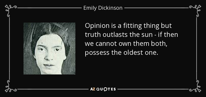Opinion is a fitting thing but truth outlasts the sun - if then we cannot own them both, possess the oldest one. - Emily Dickinson