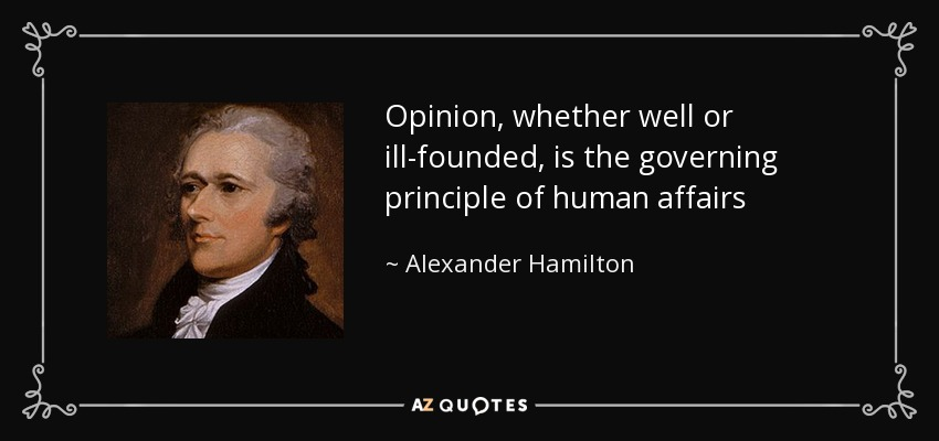 Opinion, whether well or ill-founded, is the governing principle of human affairs - Alexander Hamilton