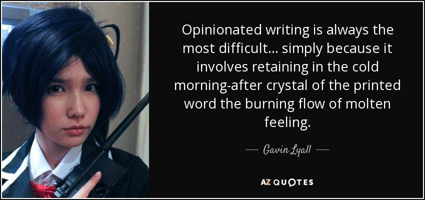 Opinionated writing is always the most difficult... simply because it involves retaining in the cold morning-after crystal of the printed word the burning flow of molten feeling. - Gavin Lyall