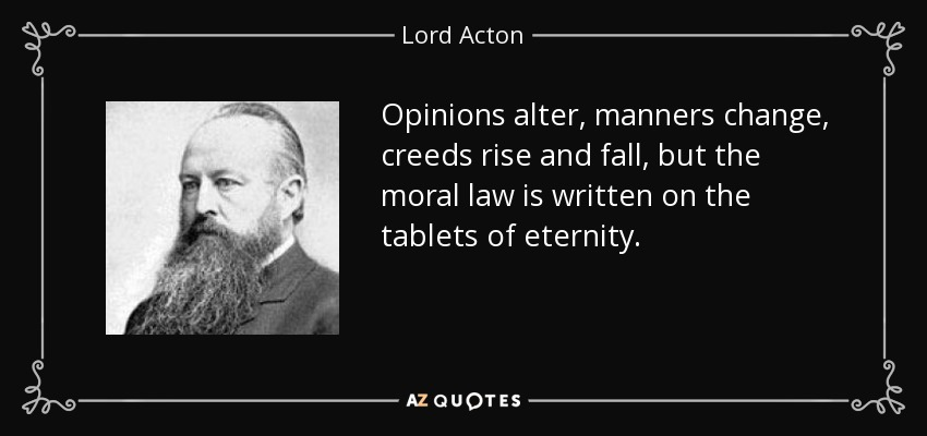 Opinions alter, manners change, creeds rise and fall, but the moral law is written on the tablets of eternity. - Lord Acton