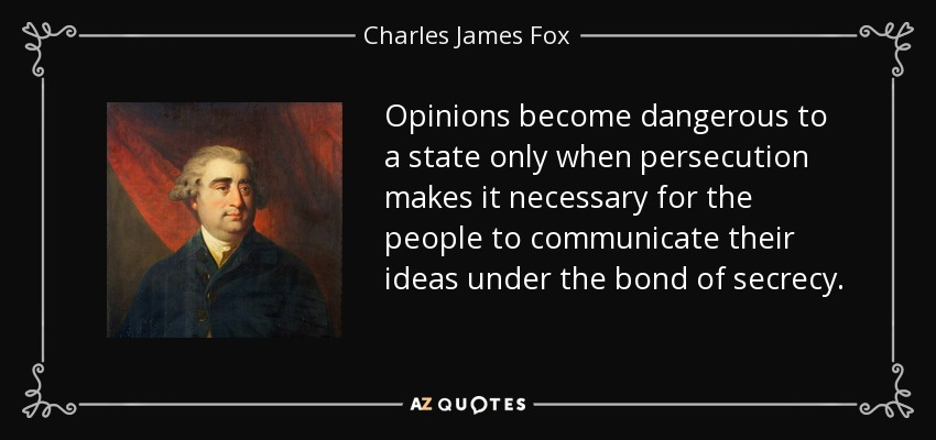 Opinions become dangerous to a state only when persecution makes it necessary for the people to communicate their ideas under the bond of secrecy. - Charles James Fox