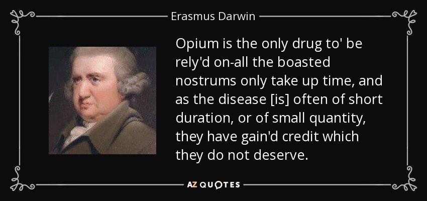 Opium is the only drug to' be rely'd on-all the boasted nostrums only take up time, and as the disease [is] often of short duration, or of small quantity, they have gain'd credit which they do not deserve. - Erasmus Darwin
