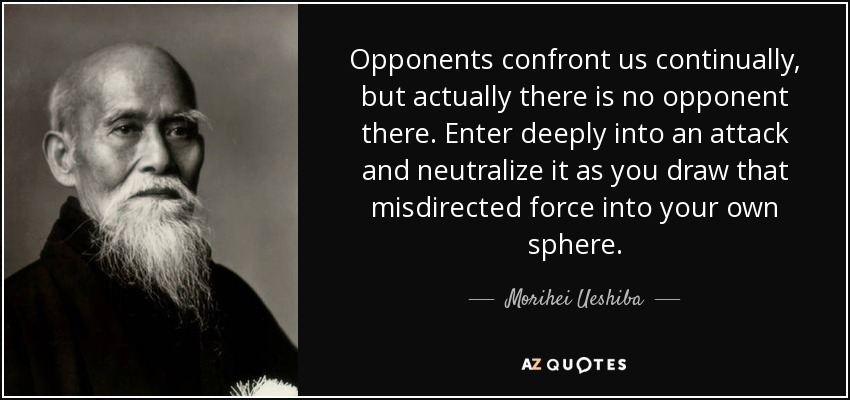 Opponents confront us continually, but actually there is no opponent there. Enter deeply into an attack and neutralize it as you draw that misdirected force into your own sphere. - Morihei Ueshiba