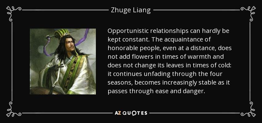 Opportunistic relationships can hardly be kept constant. The acquaintance of honorable people, even at a distance, does not add flowers in times of warmth and does not change its leaves in times of cold: it continues unfading through the four seasons, becomes increasingly stable as it passes through ease and danger. - Zhuge Liang