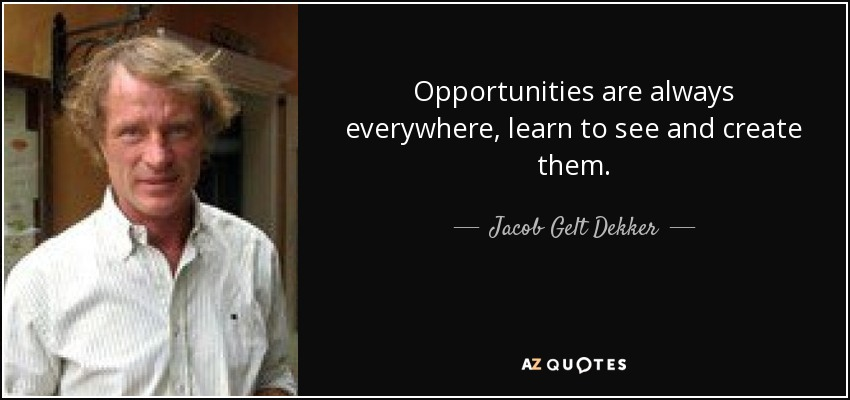 Opportunities are always everywhere, learn to see and create them. - Jacob Gelt Dekker
