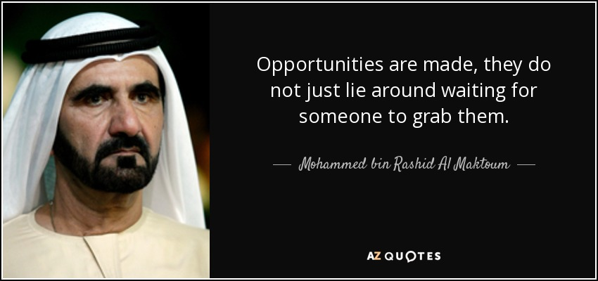 Opportunities are made, they do not just lie around waiting for someone to grab them. - Mohammed bin Rashid Al Maktoum