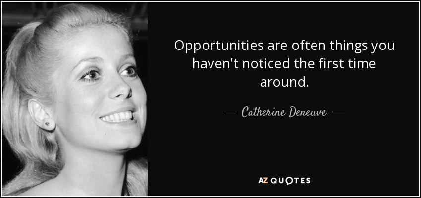 Opportunities are often things you haven't noticed the first time around. - Catherine Deneuve