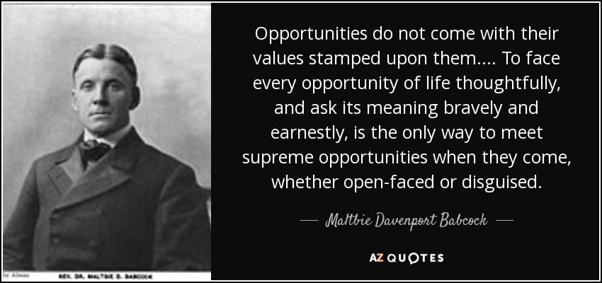 Opportunities do not come with their values stamped upon them.... To face every opportunity of life thoughtfully, and ask its meaning bravely and earnestly, is the only way to meet supreme opportunities when they come, whether open-faced or disguised. - Maltbie Davenport Babcock