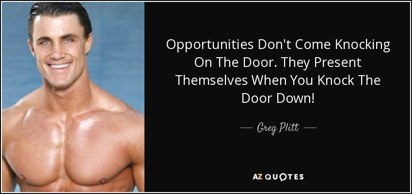 Opportunities Don\u0027t Come Knocking On The Door. They Present Themselves When You Knock  sc 1 st  AZ Quotes & Greg Plitt quote: Opportunities Don\u0027t Come Knocking On The Door ...