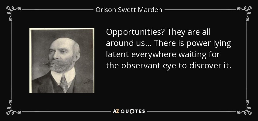 Opportunities? They are all around us ... There is power lying latent everywhere waiting for the observant eye to discover it. - Orison Swett Marden