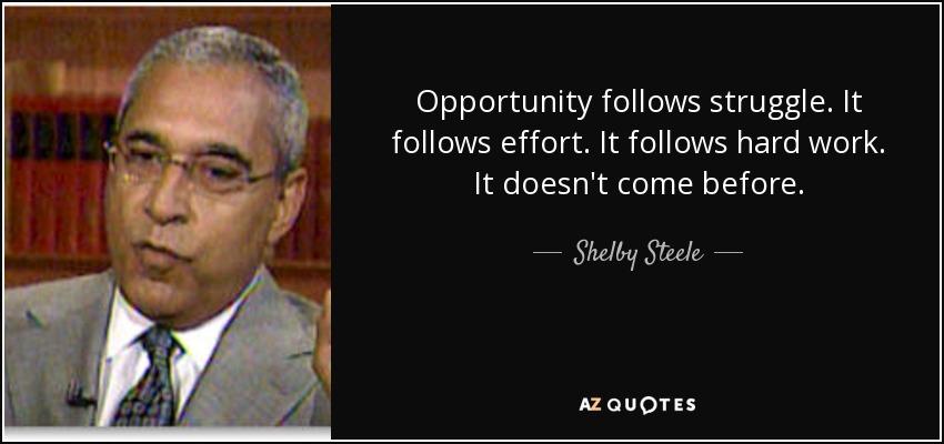 Opportunity follows struggle. It follows effort. It follows hard work. It doesn't come before. - Shelby Steele