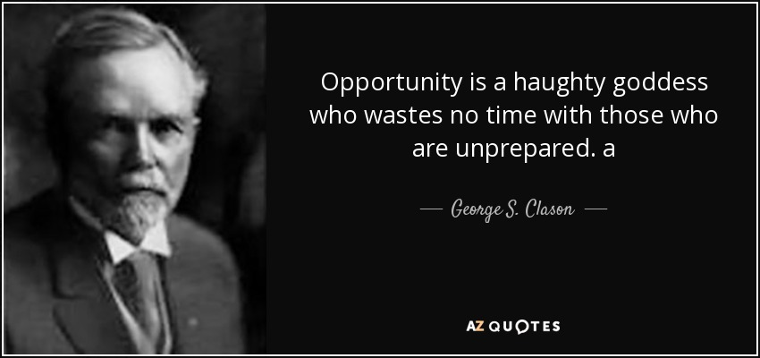 Opportunity is a haughty goddess who wastes no time with those who are unprepared. a - George S. Clason