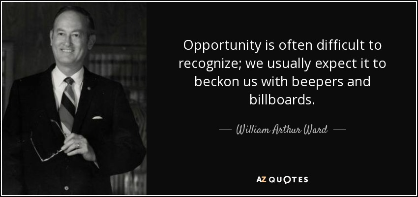 Opportunity is often difficult to recognize; we usually expect it to beckon us with beepers and billboards. - William Arthur Ward