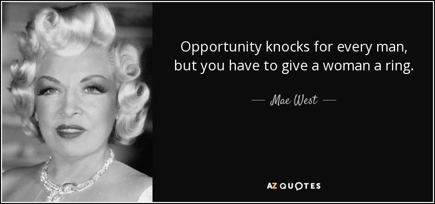 Opportunity knocks for every man, but you have to give a woman a ring. - Mae West
