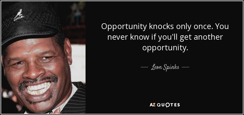 Opportunity knocks only once. You never know if you'll get another opportunity. - Leon Spinks