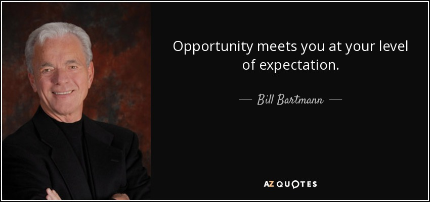 Opportunity meets you at your level of expectation. - Bill Bartmann
