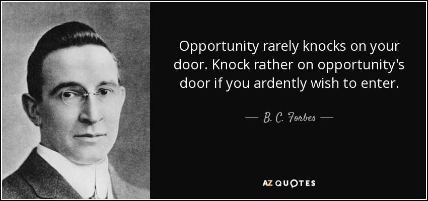 Opportunity rarely knocks on your door. Knock rather on opportunity's door if you ardently wish to enter. - B. C. Forbes
