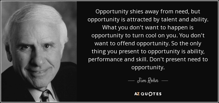 Opportunity shies away from need, but opportunity is attracted by talent and ability. What you don't want to happen is opportunity to turn cool on you. You don't want to offend opportunity. So the only thing you present to opportunity is ability, performance and skill. Don't present need to opportunity. - Jim Rohn