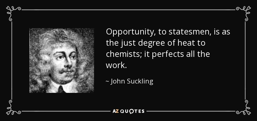 Opportunity, to statesmen, is as the just degree of heat to chemists; it perfects all the work. - John Suckling
