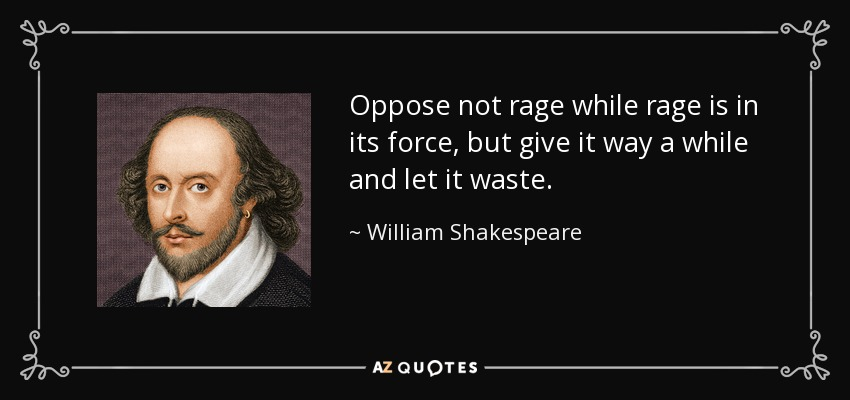 Oppose not rage while rage is in its force, but give it way a while and let it waste. - William Shakespeare