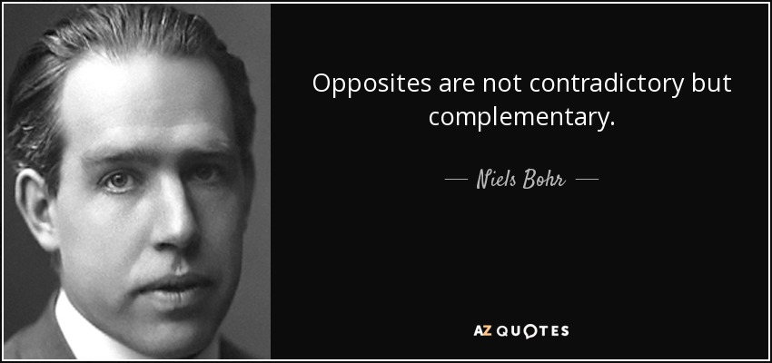 Opposites are not contradictory but complementary. - Niels Bohr