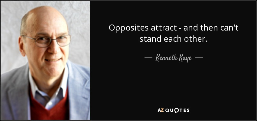 Opposites attract - and then can't stand each other. - Kenneth Kaye