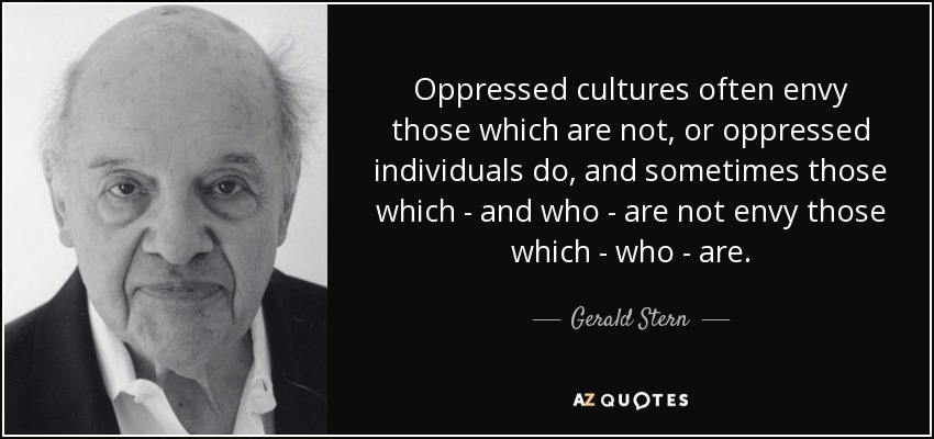 Oppressed cultures often envy those which are not, or oppressed individuals do, and sometimes those which - and who - are not envy those which - who - are. - Gerald Stern