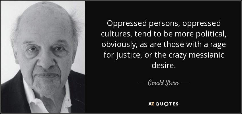 Oppressed persons, oppressed cultures, tend to be more political, obviously, as are those with a rage for justice, or the crazy messianic desire. - Gerald Stern