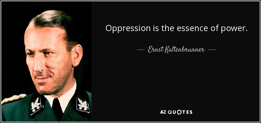 Oppression is the essence of power. - Ernst Kaltenbrunner