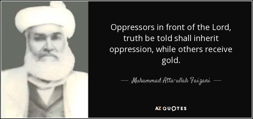 Oppressors in front of the Lord, truth be told shall inherit oppression, while others receive gold. - Muhammad Atta-ullah Faizani