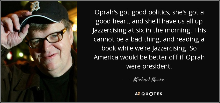 Oprah's got good politics, she's got a good heart, and she'll have us all up Jazzercising at six in the morning. This cannot be a bad thing, and reading a book while we're Jazzercising. So America would be better off if Oprah were president. - Michael Moore
