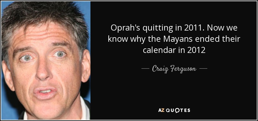 Oprah's quitting in 2011. Now we know why the Mayans ended their calendar in 2012 - Craig Ferguson