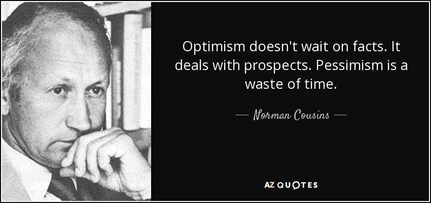 Optimism doesn't wait on facts. It deals with prospects. Pessimism is a waste of time. - Norman Cousins