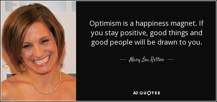 Optimism is a happiness magnet. If you stay positive, good things and good people will be drawn to you. - Mary Lou Retton