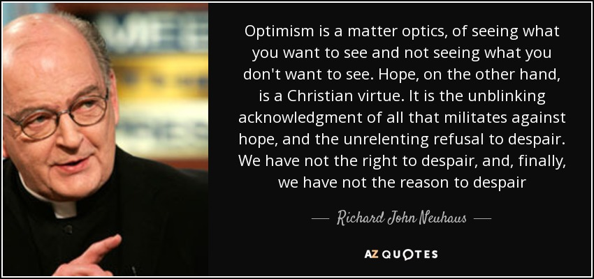 Optimism is a matter optics, of seeing what you want to see and not seeing what you don't want to see. Hope, on the other hand, is a Christian virtue. It is the unblinking acknowledgment of all that militates against hope, and the unrelenting refusal to despair. We have not the right to despair, and, finally, we have not the reason to despair - Richard John Neuhaus