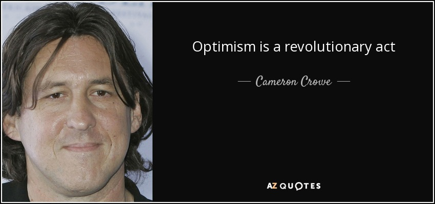 Optimism is a revolutionary act - Cameron Crowe