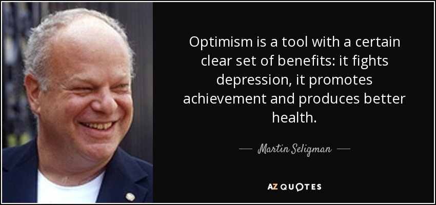 Optimism is a tool with a certain clear set of benefits: it fights depression, it promotes achievement and produces better health. - Martin Seligman