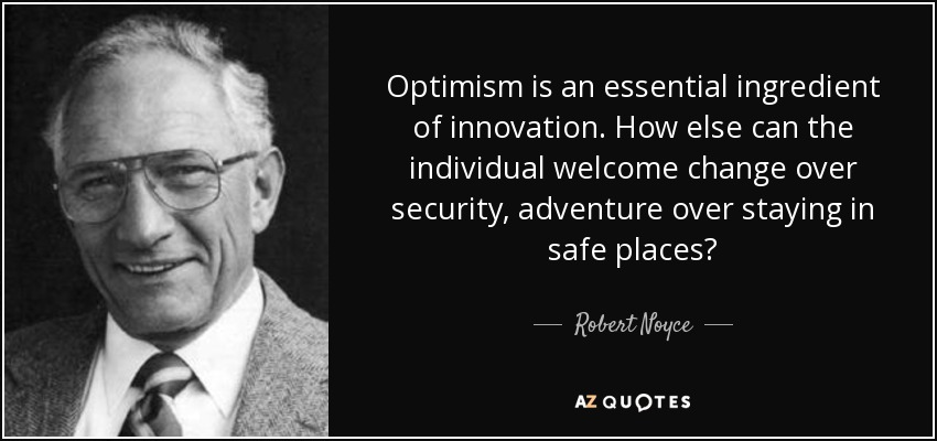 Optimism is an essential ingredient of innovation. How else can the individual welcome change over security, adventure over staying in safe places? - Robert Noyce