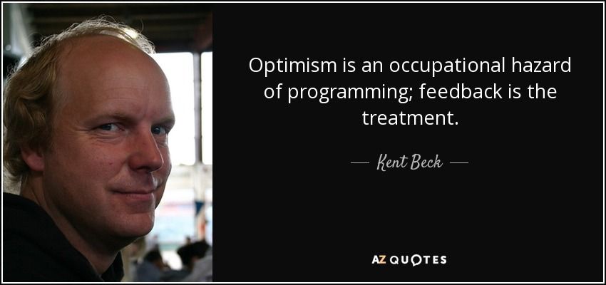 Optimism is an occupational hazard of programming; feedback is the treatment. - Kent Beck