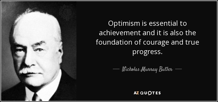 Optimism is essential to achievement and it is also the foundation of courage and true progress. - Nicholas Murray Butler
