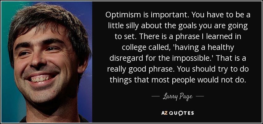Optimism is important. You have to be a little silly about the goals you are going to set. There is a phrase I learned in college called, 'having a healthy disregard for the impossible.' That is a really good phrase. You should try to do things that most people would not do. - Larry Page